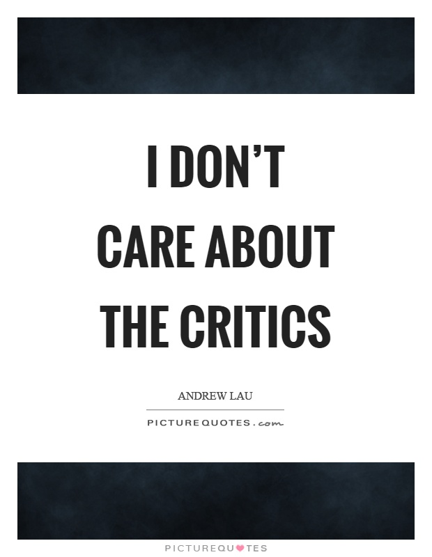 I don't care about the critics Picture Quote #1