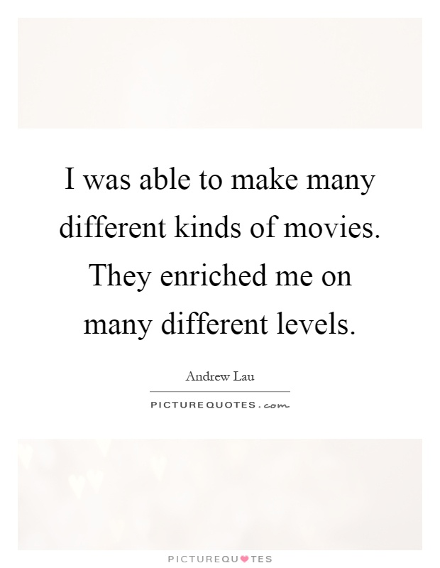 I was able to make many different kinds of movies. They enriched me on many different levels Picture Quote #1