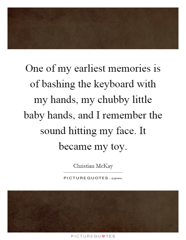 One of my earliest memories is of bashing the keyboard with my hands, my chubby little baby hands, and I remember the sound hitting my face. It became my toy Picture Quote #1