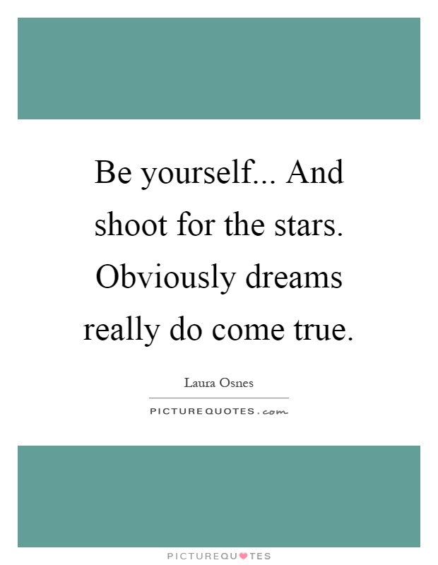 Be yourself... And shoot for the stars. Obviously dreams really do come true Picture Quote #1