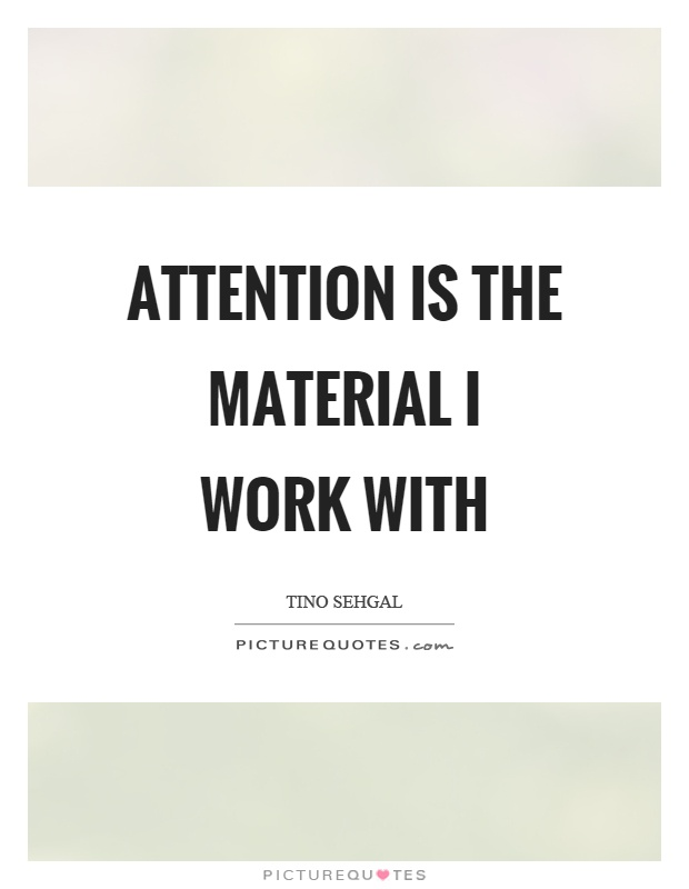 Attention is the material I work with Picture Quote #1