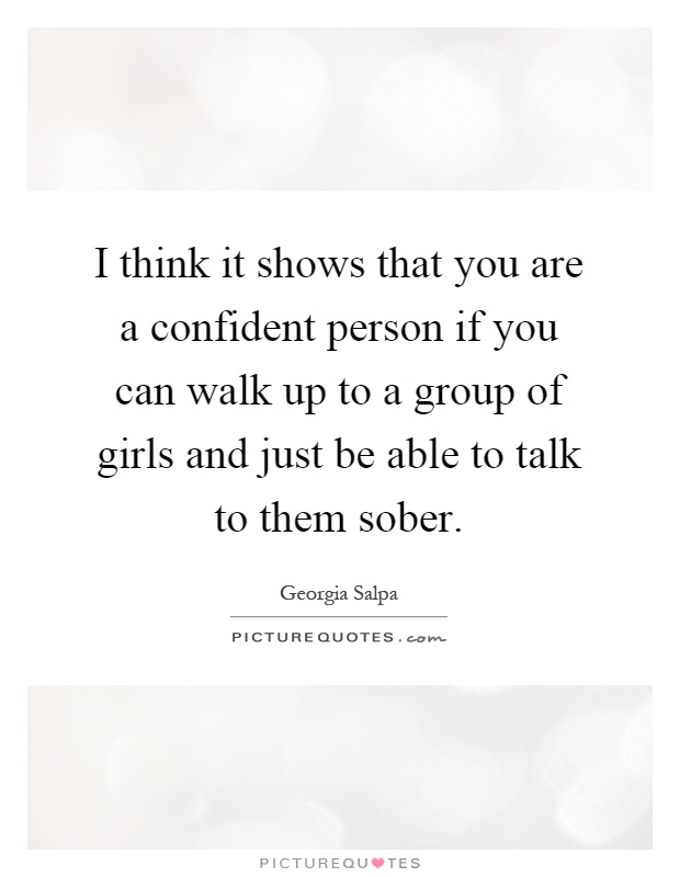 I think it shows that you are a confident person if you can walk up to a group of girls and just be able to talk to them sober Picture Quote #1