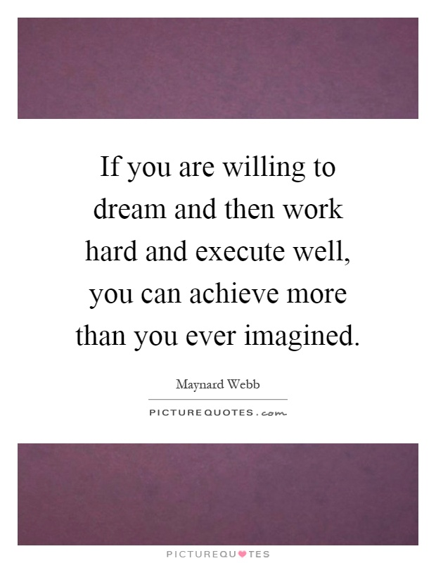 If you are willing to dream and then work hard and execute well, you can achieve more than you ever imagined Picture Quote #1