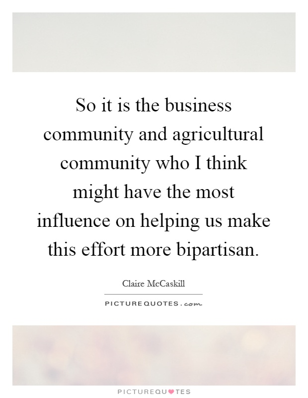 So it is the business community and agricultural community who I think might have the most influence on helping us make this effort more bipartisan Picture Quote #1
