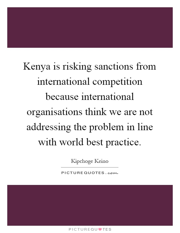 Kenya is risking sanctions from international competition because international organisations think we are not addressing the problem in line with world best practice Picture Quote #1