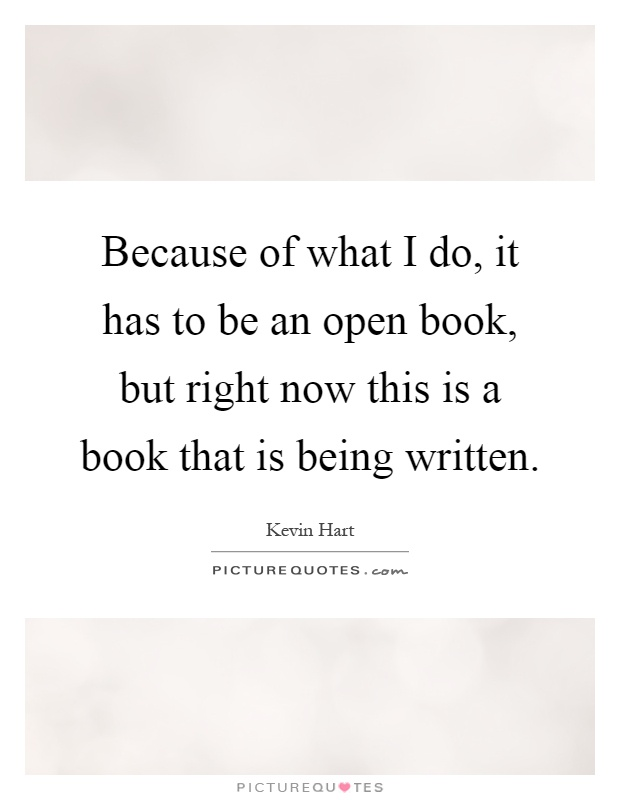 Because of what I do, it has to be an open book, but right now this is a book that is being written Picture Quote #1