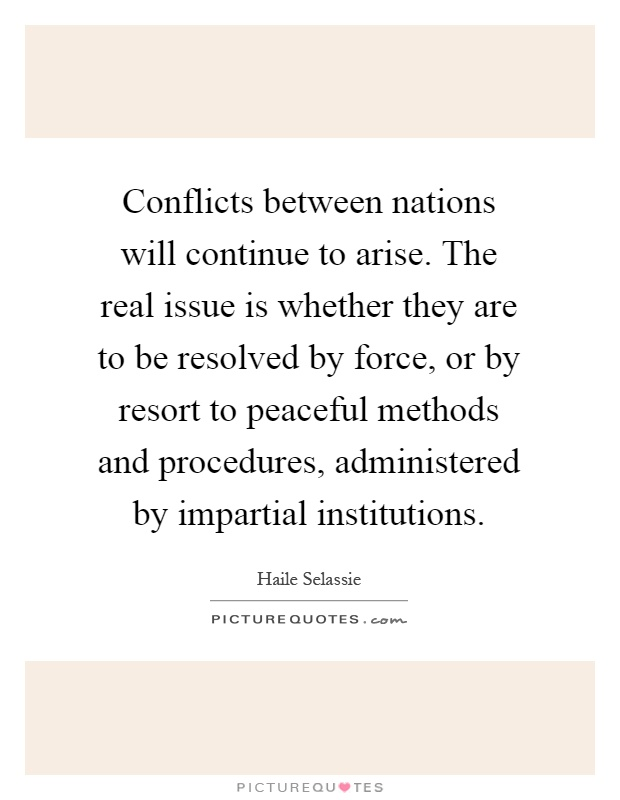 Conflicts between nations will continue to arise. The real issue is whether they are to be resolved by force, or by resort to peaceful methods and procedures, administered by impartial institutions Picture Quote #1