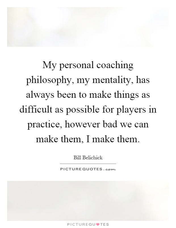 My personal coaching philosophy, my mentality, has always been to make things as difficult as possible for players in practice, however bad we can make them, I make them Picture Quote #1