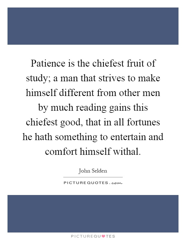 Patience is the chiefest fruit of study; a man that strives to make himself different from other men by much reading gains this chiefest good, that in all fortunes he hath something to entertain and comfort himself withal Picture Quote #1