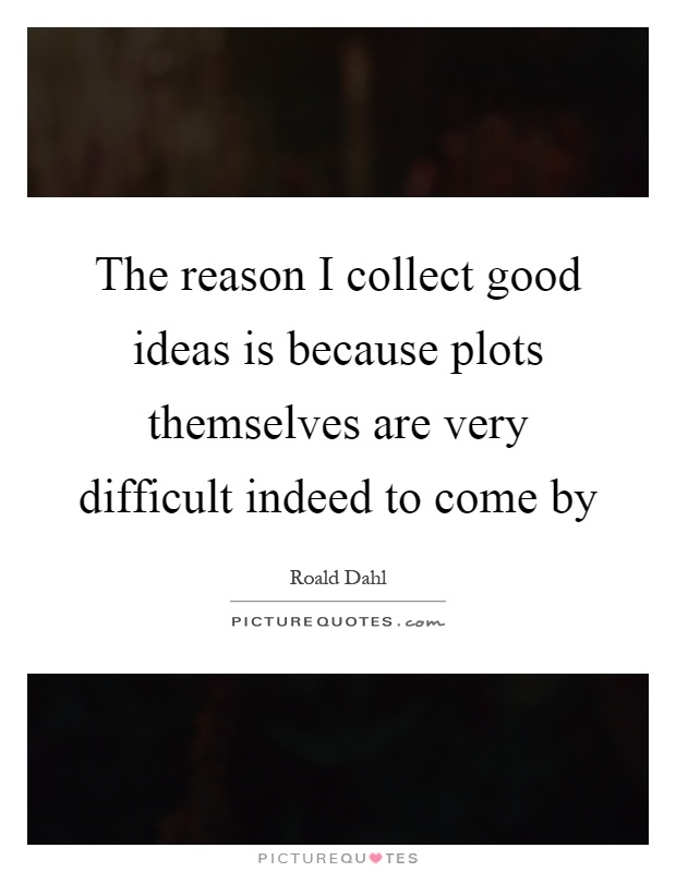 The reason I collect good ideas is because plots themselves are very difficult indeed to come by Picture Quote #1
