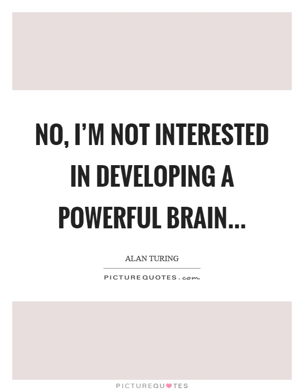 No, I'm not interested in developing a powerful brain Picture Quote #1