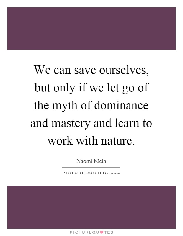 We can save ourselves, but only if we let go of the myth of dominance and mastery and learn to work with nature Picture Quote #1