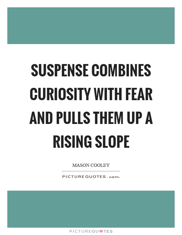 Suspense combines curiosity with fear and pulls them up a rising slope Picture Quote #1