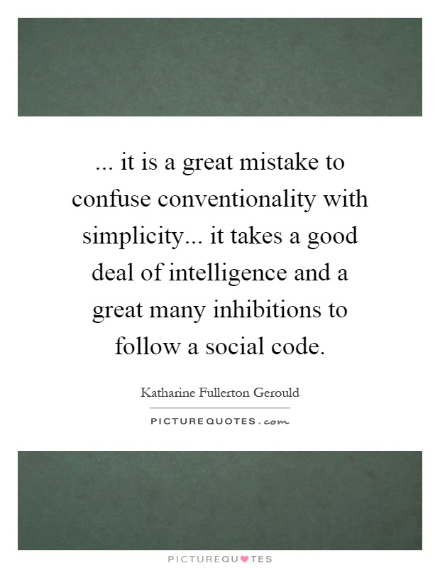 ... it is a great mistake to confuse conventionality with simplicity... it takes a good deal of intelligence and a great many inhibitions to follow a social code Picture Quote #1