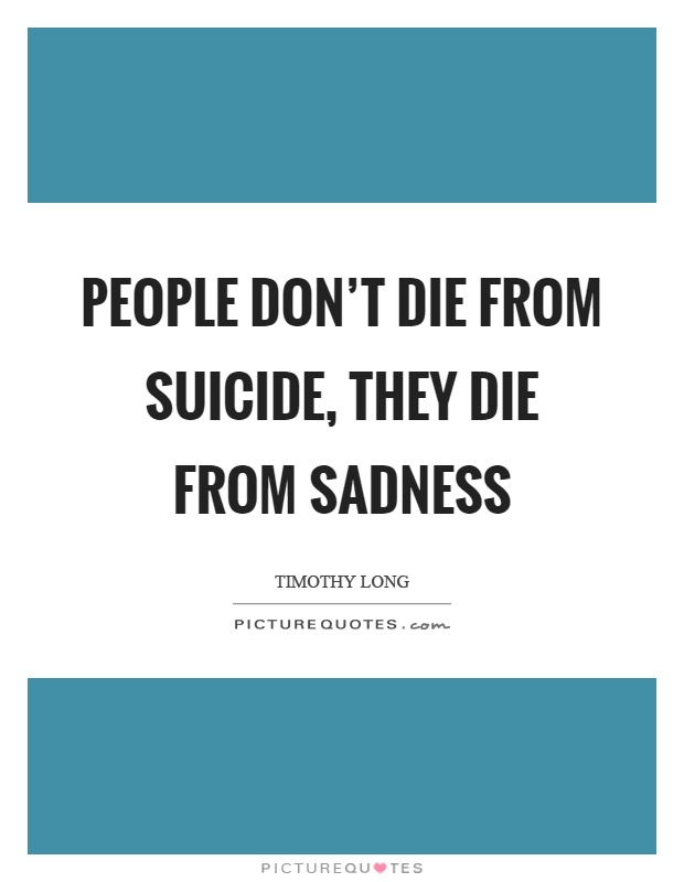 People don't die from suicide, they die from sadness Picture Quote #1