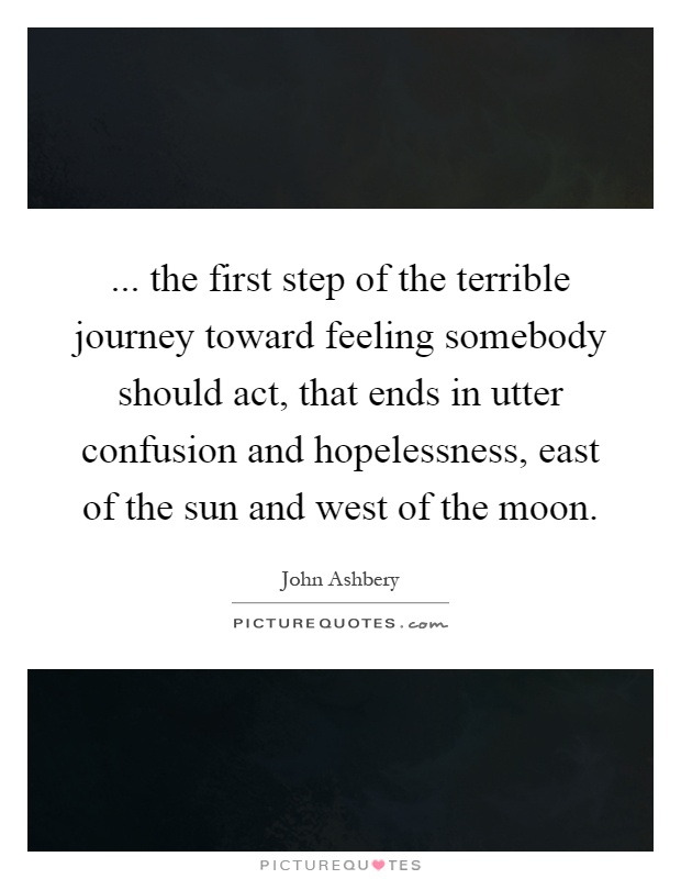 ... the first step of the terrible journey toward feeling somebody should act, that ends in utter confusion and hopelessness, east of the sun and west of the moon Picture Quote #1