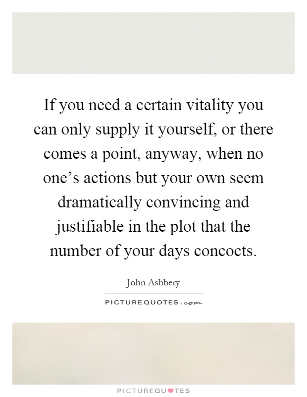 If you need a certain vitality you can only supply it yourself, or there comes a point, anyway, when no one's actions but your own seem dramatically convincing and justifiable in the plot that the number of your days concocts Picture Quote #1