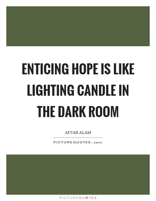 Enticing hope is like lighting candle in the dark room Picture Quote #1