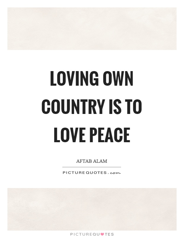 Loving own country is to love peace Picture Quote #1