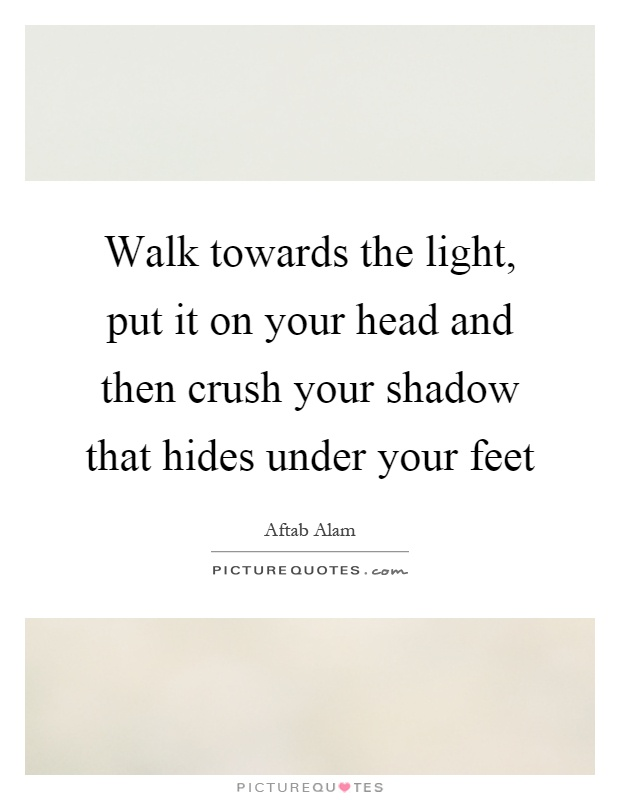 Walk towards the light, put it on your head and then crush your shadow that hides under your feet Picture Quote #1