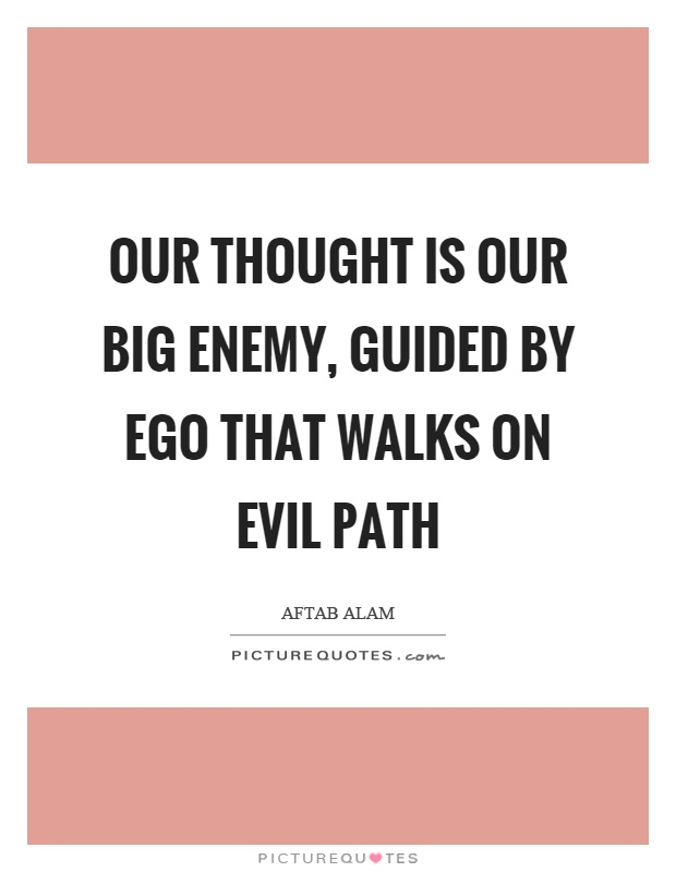 Our thought is our big enemy, guided by ego that walks on evil path Picture Quote #1