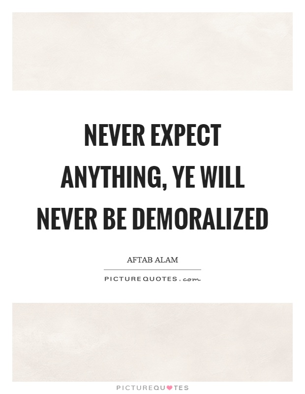 Never expect anything, ye will never be demoralized Picture Quote #1