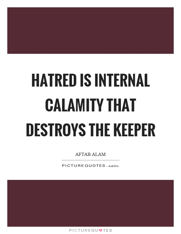 Hatred is internal calamity that destroys the keeper Picture Quote #1