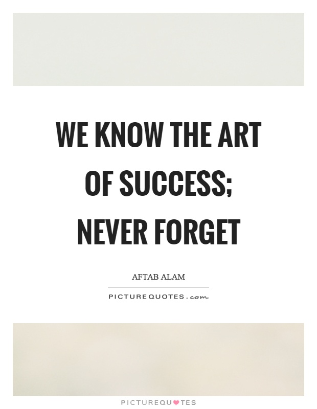 We know the art of success; never forget Picture Quote #1