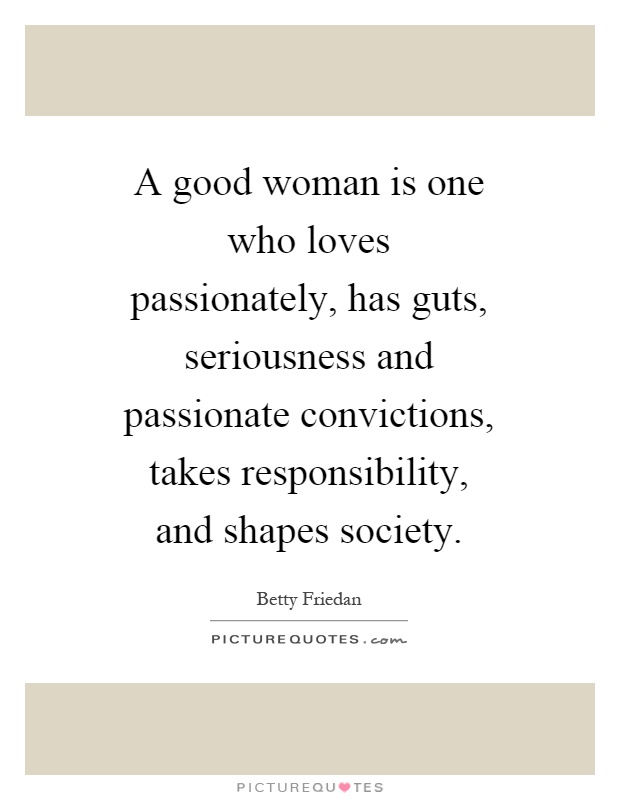 A good woman is one who loves passionately, has guts, seriousness and passionate convictions, takes responsibility, and shapes society Picture Quote #1