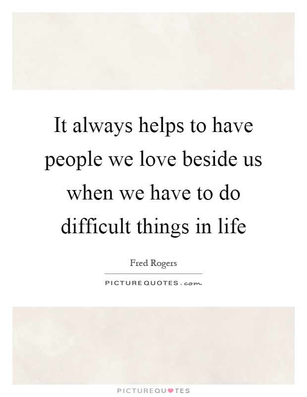 It always helps to have people we love beside us when we have to do difficult things in life Picture Quote #1