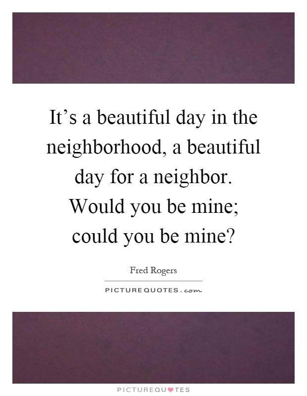 It's a beautiful day in the neighborhood, a beautiful day for a neighbor. Would you be mine; could you be mine? Picture Quote #1