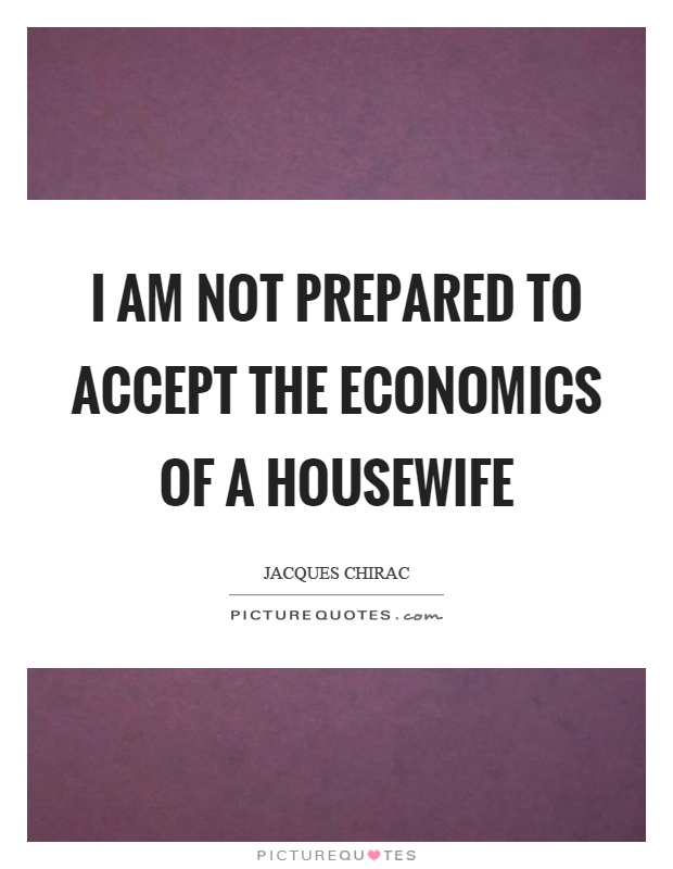 I am not prepared to accept the economics of a housewife Picture Quote #1