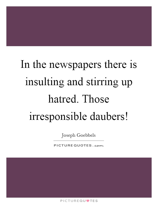 In the newspapers there is insulting and stirring up hatred. Those irresponsible daubers! Picture Quote #1
