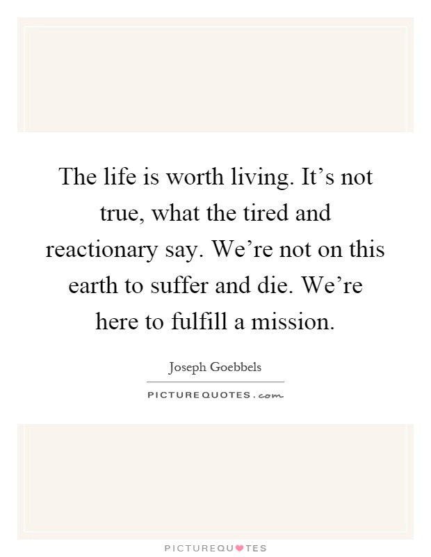 The life is worth living. It's not true, what the tired and reactionary say. We're not on this earth to suffer and die. We're here to fulfill a mission Picture Quote #1