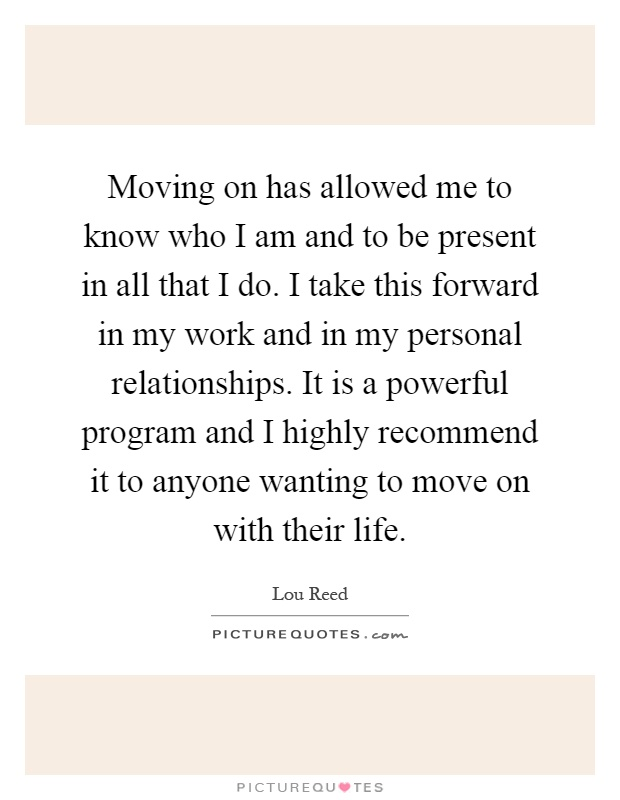 Moving on has allowed me to know who I am and to be present in all that I do. I take this forward in my work and in my personal relationships. It is a powerful program and I highly recommend it to anyone wanting to move on with their life Picture Quote #1