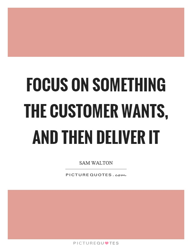 Focus on something the customer wants, and then deliver it Picture Quote #1