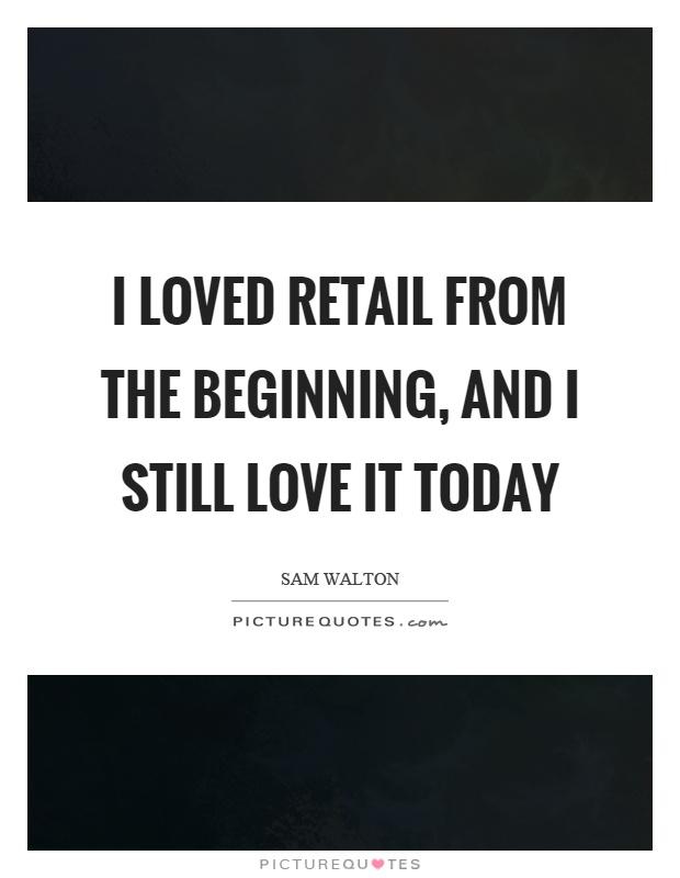 I loved retail from the beginning, and I still love it today Picture Quote #1