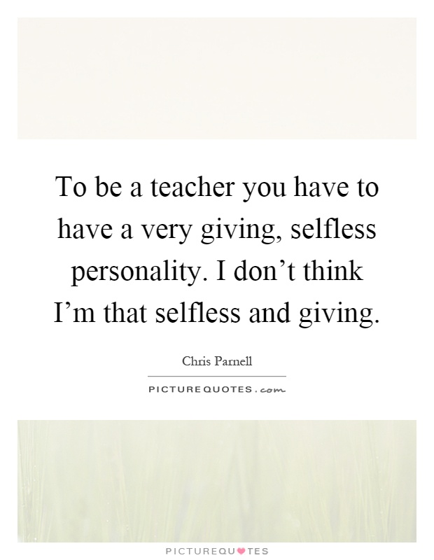 to be a teacher you have to have a very giving selfless