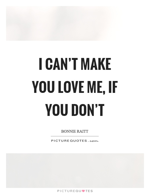 I can't make you love me, if you don't Picture Quote #1