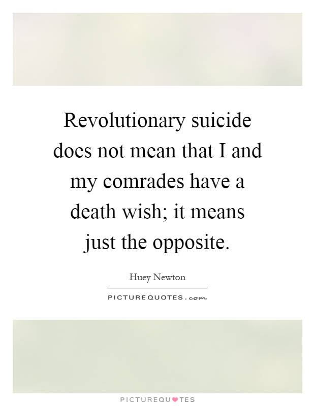 Revolutionary suicide does not mean that I and my comrades
