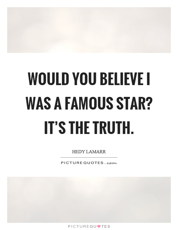 Would you believe I was a famous star? It's the truth Picture Quote #1
