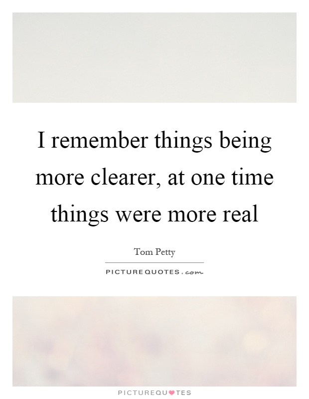 I remember things being more clearer, at one time things were more real Picture Quote #1