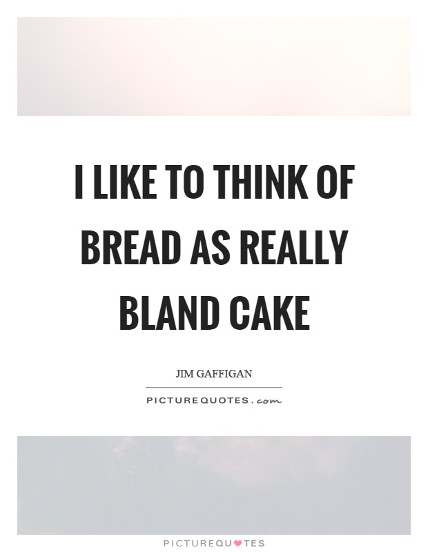 I like to think of bread as really bland cake Picture Quote #1