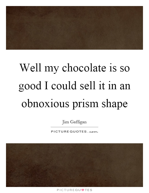 Well my chocolate is so good I could sell it in an obnoxious prism shape Picture Quote #1
