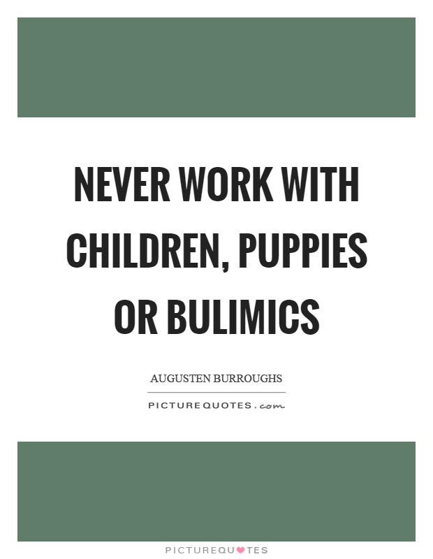 Never work with children, puppies or bulimics Picture Quote #1