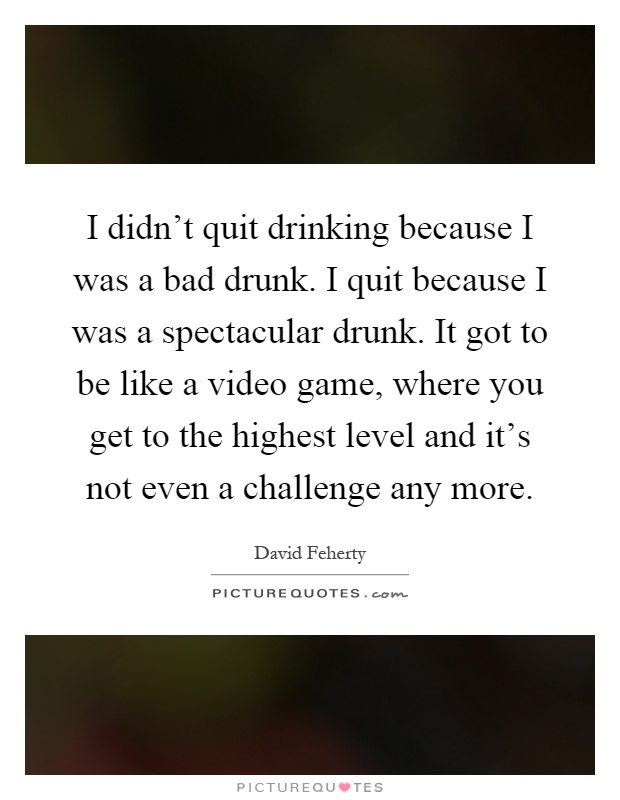 I didn't quit drinking because I was a bad drunk. I quit because I was a spectacular drunk. It got to be like a video game, where you get to the highest level and it's not even a challenge any more Picture Quote #1
