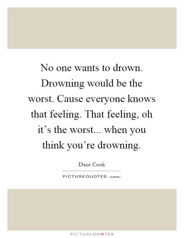 No one wants to drown. Drowning would be the worst. Cause everyone knows that feeling. That feeling, oh it's the worst... when you think you're drowning Picture Quote #1