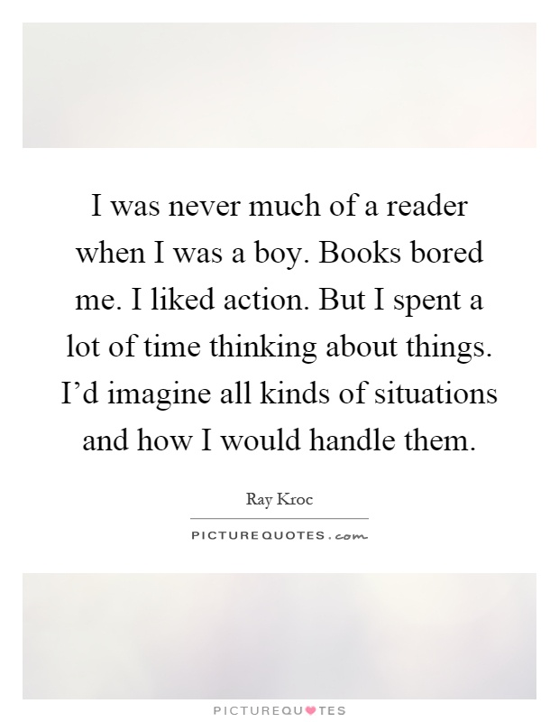 I was never much of a reader when I was a boy. Books bored me. I liked action. But I spent a lot of time thinking about things. I'd imagine all kinds of situations and how I would handle them Picture Quote #1