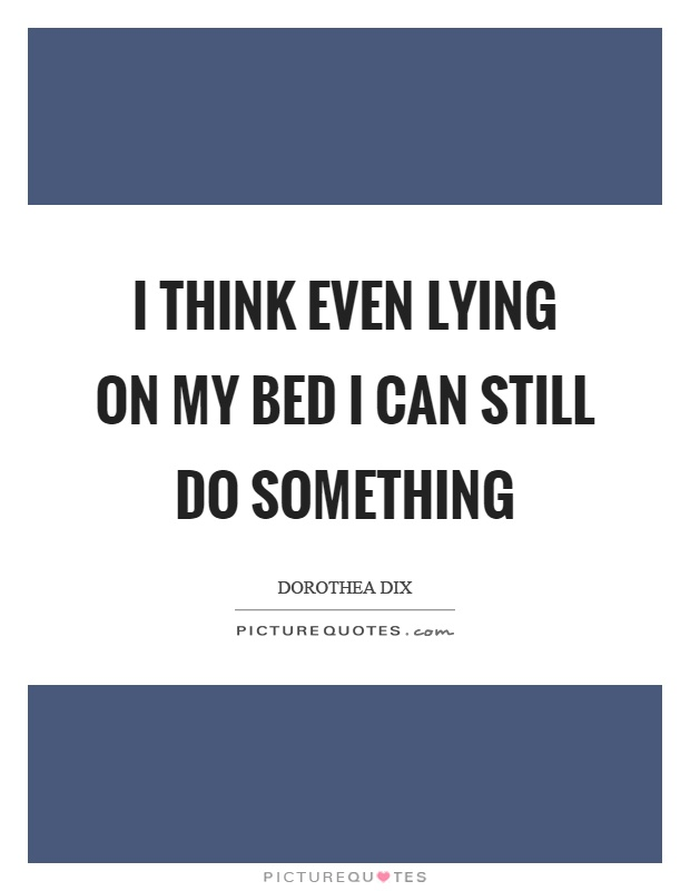 I think even lying on my bed I can still do something Picture Quote #1