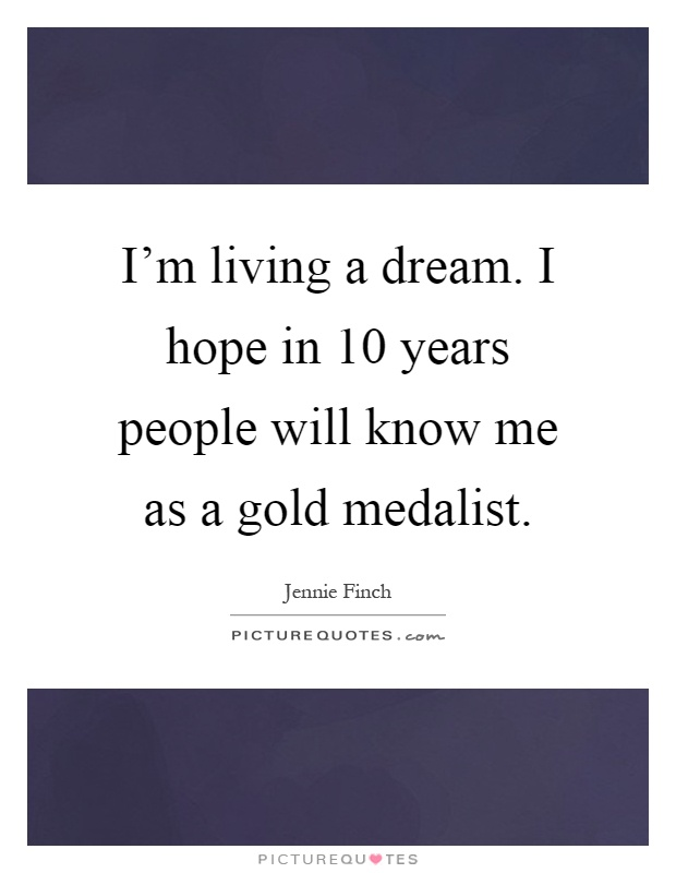 I'm living a dream. I hope in 10 years people will know me as a gold medalist Picture Quote #1